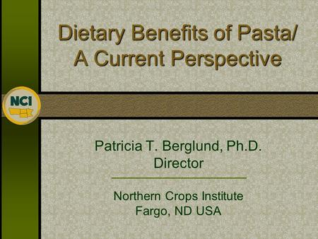Dietary Benefits of Pasta/ A Current Perspective Patricia T. Berglund, Ph.D. Director Northern Crops Institute Fargo, ND USA.