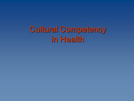 Cultural Competency in Health Cultural Competency in Health.