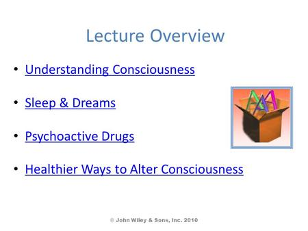 Lecture Overview Understanding Consciousness Sleep & Dreams Psychoactive Drugs Healthier Ways to Alter Consciousness © John Wiley & Sons, Inc. 2010.