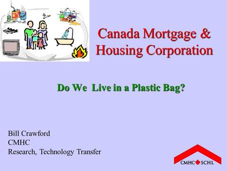 Canada Mortgage & Housing Corporation Do We Live in a Plastic Bag? Bill Crawford CMHC Research, Technology Transfer.