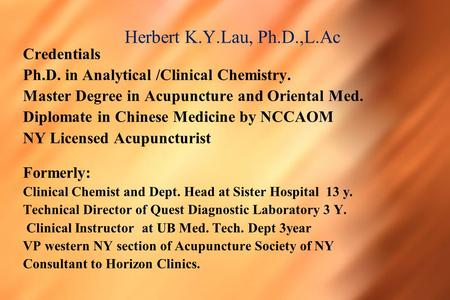 Herbert K.Y.Lau, Ph.D.,L.Ac Credentials Ph.D. in Analytical /Clinical Chemistry. Master Degree in Acupuncture and Oriental Med. Diplomate in Chinese Medicine.
