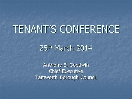 TENANT'S CONFERENCE 25 th March 2014 Anthony E. Goodwin Chief Executive Tamworth Borough Council.