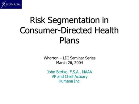 Risk Segmentation in Consumer-Directed Health Plans Wharton – LDI Seminar Series March 26, 2004 John Bertko, F.S.A., MAAA VP and Chief Actuary Humana Inc.