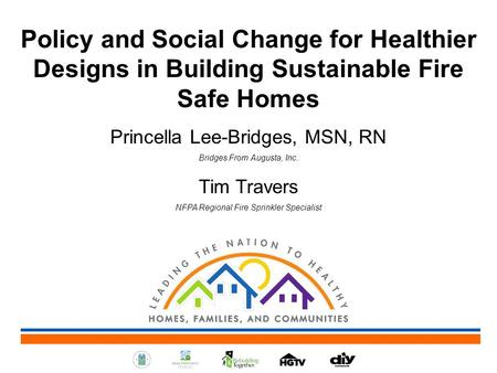Policy and Social Change for Healthier Designs in Building Sustainable Fire Safe Homes Princella Lee-Bridges, MSN, RN Bridges From Augusta, Inc. Tim Travers.