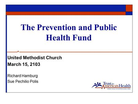 The Prevention and Public Health Fund United Methodist Church March 15, 2103 Richard Hamburg Sue Pechilio Polis.