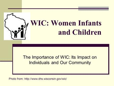 WIC: Women Infants and Children The Importance of WIC: Its Impact on Individuals and Our Community Photo from: