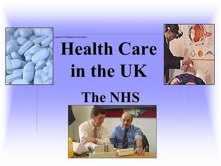 Health Care in the UK The NHS.