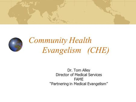 "Community Health Evangelism (CHE) Dr. Tom Alley Director of Medical Services FAME ""Partnering in Medical Evangelism"""
