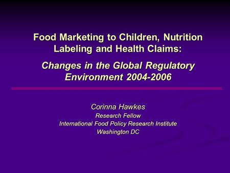 Food Marketing to Children, Nutrition Labeling and Health Claims: Changes <strong>in</strong> the Global Regulatory Environment 2004-2006 Corinna Hawkes Research Fellow.