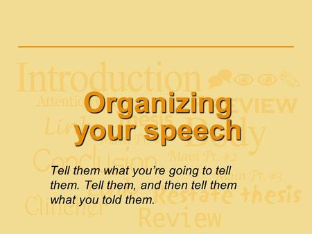 Organizing your speech Tell them what you're going to tell them. Tell them, and then tell them what you told them.