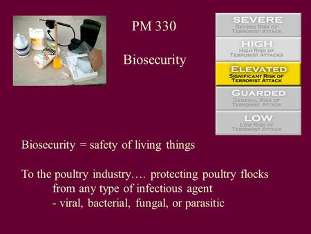 PM 330 Biosecurity Biosecurity = safety of living things To the poultry industry…. protecting poultry flocks from any type of infectious agent - viral,