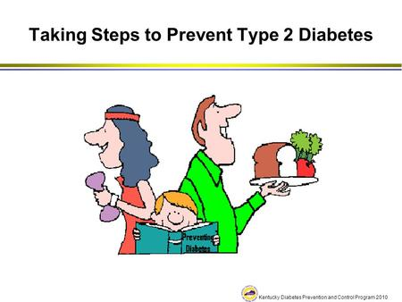 Kentucky Diabetes Prevention and Control Program 2010 Taking Steps to Prevent Type 2 Diabetes.