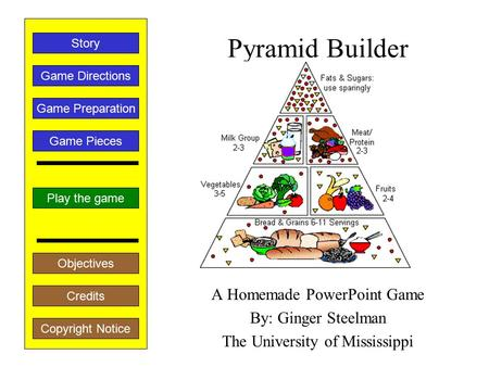 Pyramid Builder A Homemade PowerPoint Game By: Ginger Steelman The University of Mississippi Play the game Game Directions Story Credits Copyright Notice.
