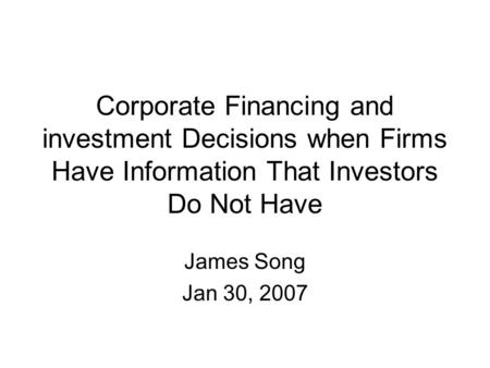 Corporate Financing and investment Decisions when Firms Have Information That Investors Do Not Have James Song Jan 30, 2007.