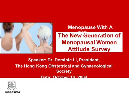 香港婦產科學會 The New Generation of Menopausal Women Attitude Survey Speaker: Dr. Dominic Li, President, The Hong Kong Obstetrical and Gynaecological Society.