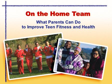 On the Home Team What Parents Can Do to Improve Teen Fitness and Health.