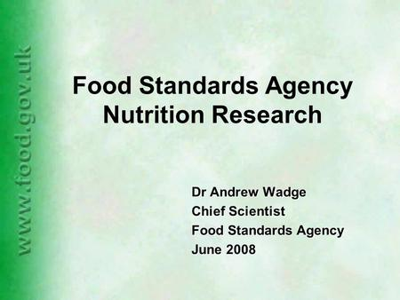 Food Standards Agency Nutrition Research Dr Andrew Wadge Chief Scientist Food Standards Agency June 2008.