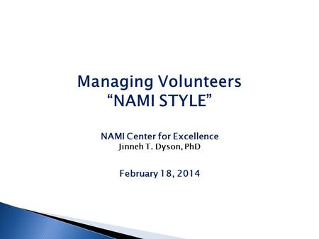 "Managing Volunteers ""NAMI STYLE"" NAMI Center for Excellence Jinneh T. Dyson, PhD February 18, 2014."
