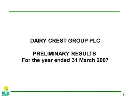 1 DAIRY CREST GROUP PLC PRELIMINARY RESULTS For the year ended 31 March 2007.
