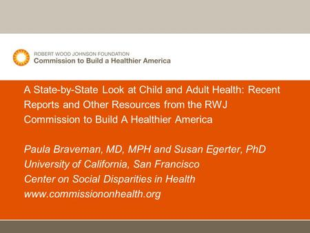 A State-by-State Look at Child and Adult Health: Recent Reports and Other Resources from the RWJ Commission to Build A Healthier America Paula Braveman,