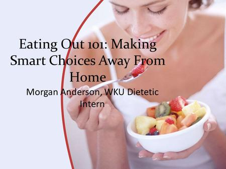 Eating Out 101: Making Smart Choices Away From Home Morgan Anderson, WKU Dietetic Intern.