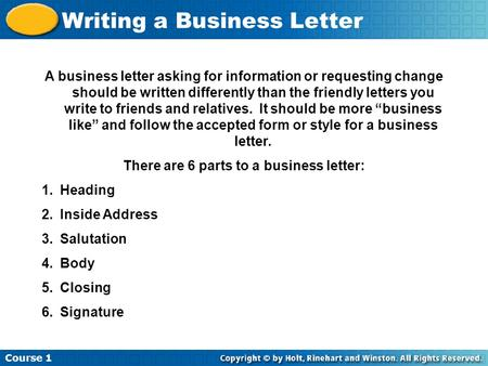 Course 1 Writing a Business Letter A business letter asking for information or requesting change should be written differently than the friendly letters.