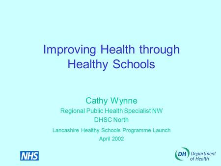 Improving Health through Healthy Schools Cathy Wynne Regional Public Health Specialist NW DHSC North Lancashire Healthy Schools Programme Launch April.
