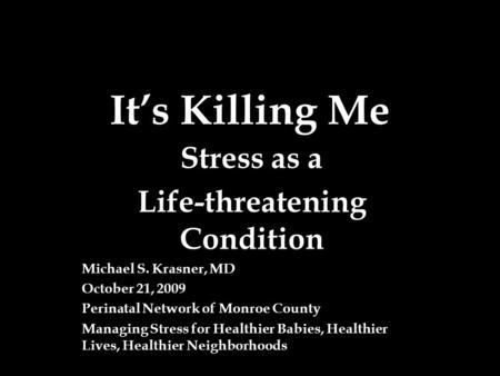 It's Killing Me Stress as a Life-threatening Condition Michael S. Krasner, MD October 21, 2009 Perinatal Network of Monroe County Managing Stress for Healthier.