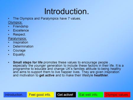 Olympic values.Introduction.Get active!Feel good info.Eat well info. Introduction. The Olympics and Paralympics have 7 values; Olympics: Friendship Excellence.