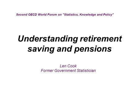Understanding retirement saving and pensions Second OECD World Forum on Statistics, Knowledge and Policy Len Cook Former Government Statistician.