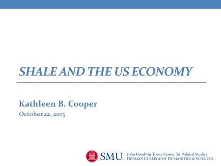 SHALE AND THE US ECONOMY Kathleen B. Cooper October 22, 2013.