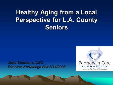 Healthy Aging from a Local Perspective for L.A. County Seniors June Simmons, CEO Directors Knowledge Fair 8/14/2008.