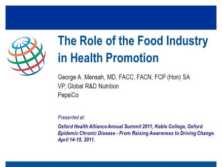 George A. Mensah, MD, FACC, FACN, FCP (Hon) SA VP, Global R&D Nutrition PepsiCo The Role of the Food Industry in Health Promotion Presented at: Oxford.