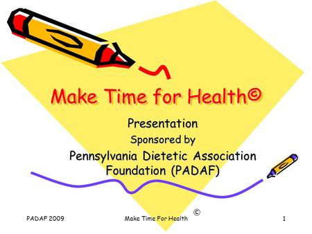PADAF 2009Make Time For Health1 Make Time for Health© Presentation Sponsored by Pennsylvania Dietetic Association Foundation (PADAF) ©