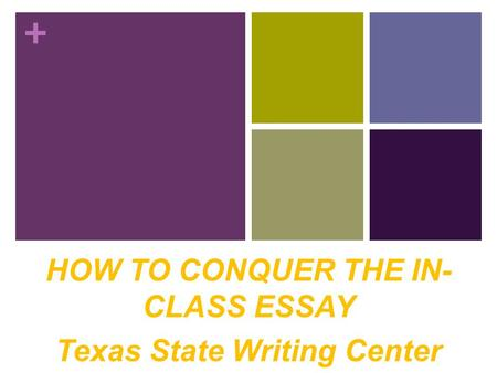+ HOW TO CONQUER THE IN- CLASS ESSAY Texas State Writing Center.
