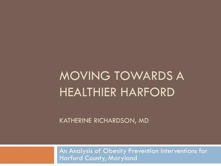 MOVING TOWARDS A HEALTHIER HARFORD KATHERINE RICHARDSON, MD An Analysis of Obesity Prevention Interventions for Harford County, Maryland.