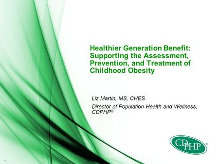 1 Healthier Generation Benefit: Supporting the Assessment, Prevention, and Treatment of Childhood Obesity Liz Martin, MS, CHES Director of Population Health.