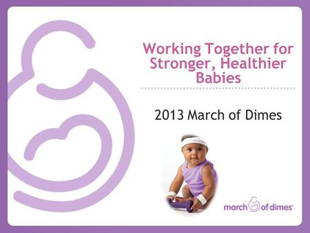 Working Together for Stronger, Healthier Babies 2013 March of Dimes.