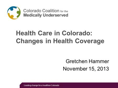 Leading change for a healthier Colorado Health Care in Colorado: Changes in Health Coverage Gretchen Hammer November 15, 2013.