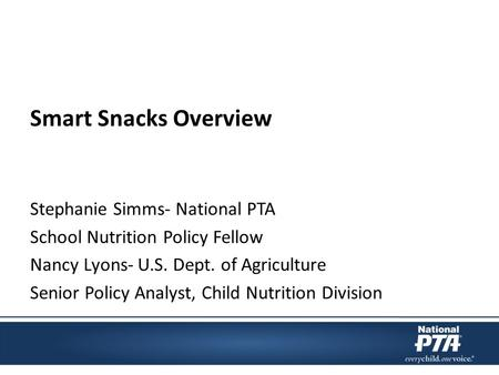 Smart Snacks Overview Stephanie Simms- National PTA School Nutrition Policy Fellow Nancy Lyons- U.S. Dept. of Agriculture Senior Policy Analyst, Child.