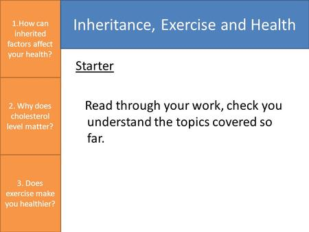Starter Read through your work, check you understand the topics covered so far. 1.How can inherited factors affect your health? Inheritance, Exercise and.