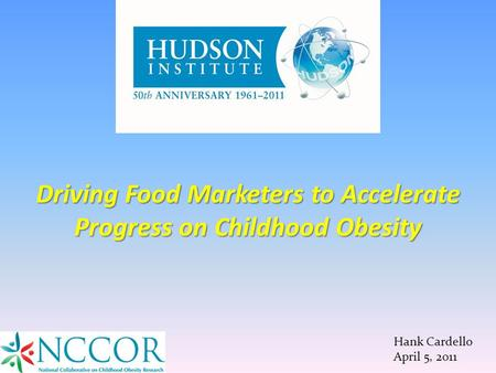 Hank Cardello April 5, 2011 Driving Food Marketers to Accelerate Progress on Childhood Obesity.