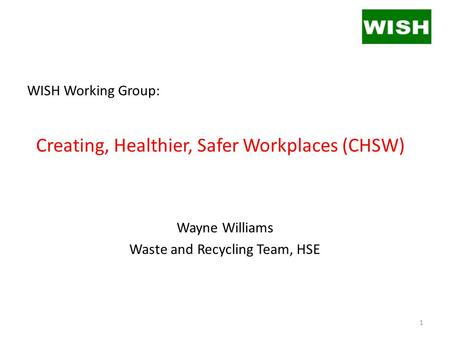 WISH Working Group: Creating, Healthier, Safer Workplaces (CHSW) Wayne Williams Waste and Recycling Team, HSE 1.