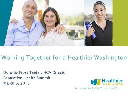 Better Health, Better Care, Lower Costs Working Together for a Healthier Washington Dorothy Frost Teeter, HCA Director Population Health Summit March 6,