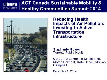 ACT Canada Sustainable Mobility & Healthy Communities Summit 2014 Reducing Health Impacts of Air Pollution: Investing in Active Transportation Infrastructure.