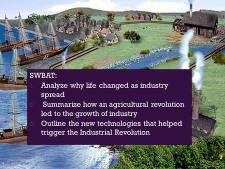 Agricultural Revolution SWBAT: 1. Analyze why life changed as industry spread 2. Summarize how an agricultural revolution led to the growth of industry.