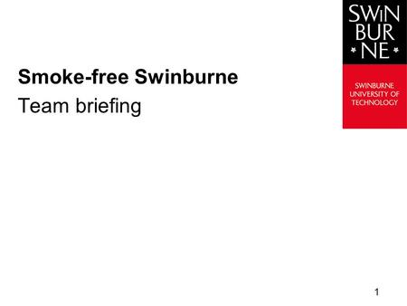Smoke-free Swinburne Team briefing 1. Swinburne Agenda  Background  Implementation  Benefits  Support  Further information  Questions? 2.