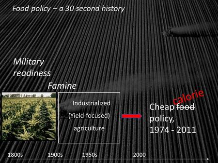 Industrialized (Yield-focused) agriculture Industrialized (Yield-focused) agriculture 1800s1900s1950s2000 Food policy – a 30 second history Famine Military.