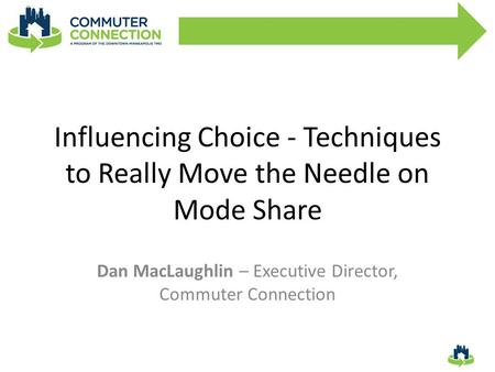 Influencing Choice - Techniques to Really Move the Needle on Mode Share Dan MacLaughlin – Executive Director, Commuter Connection.