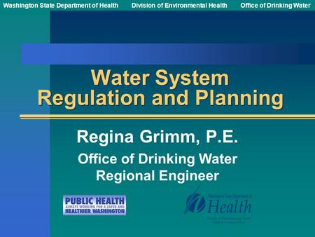 Washington State Department of Health Division of Environmental HealthOffice of Drinking Water Water System Regulation and Planning Regina Grimm, P.E.